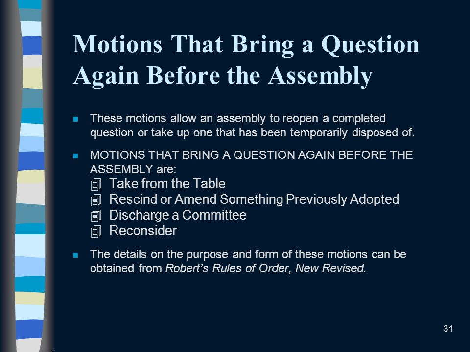 31 Motions That Bring a Question Again Before the Assembly n These motions allow an assembly to reopen a completed question or take up one that has been temporarily disposed of.
