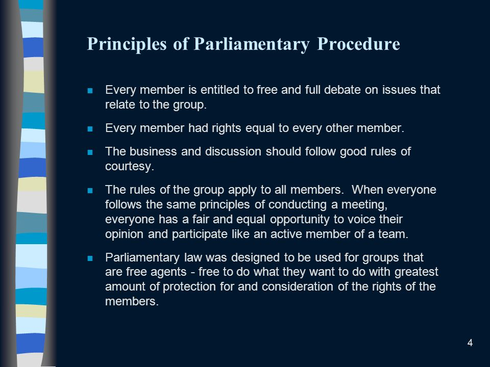 4 Principles of Parliamentary Procedure n Every member is entitled to free and full debate on issues that relate to the group.