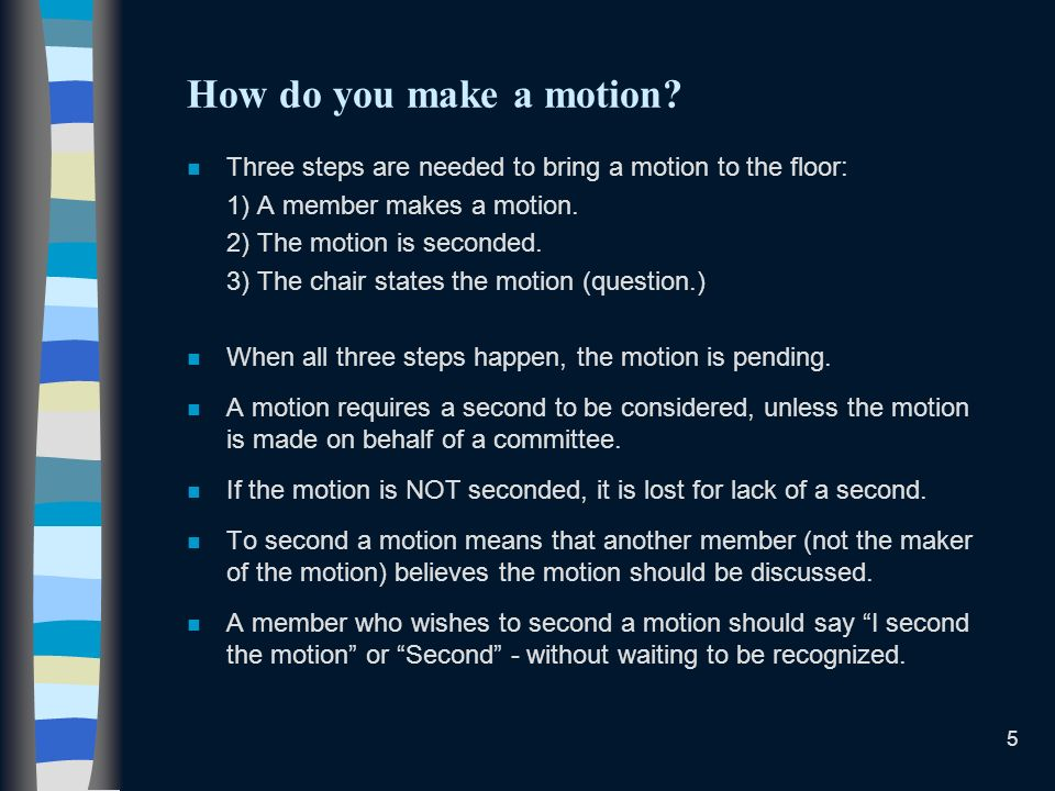 5 How do you make a motion? n Three steps are needed to bring a motion to the floor: 1) A member makes a motion. 2) The motion is seconded. 3) The cha