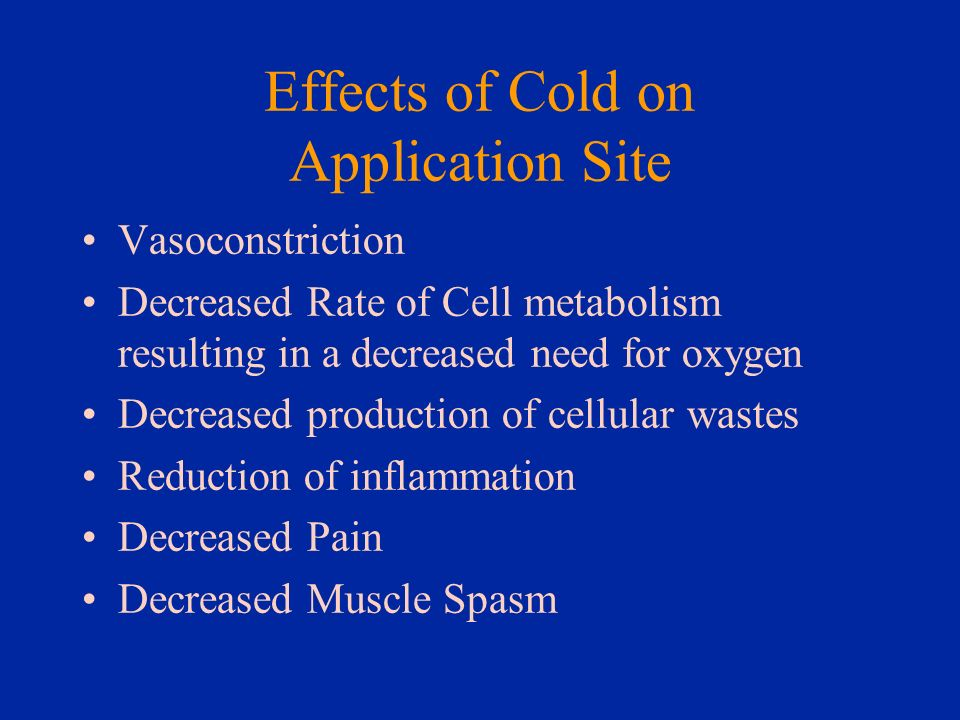 Effects of Cold on Application Site Vasoconstriction Decreased Rate of Cell metabolism resulting in a decreased need for oxygen Decreased production o