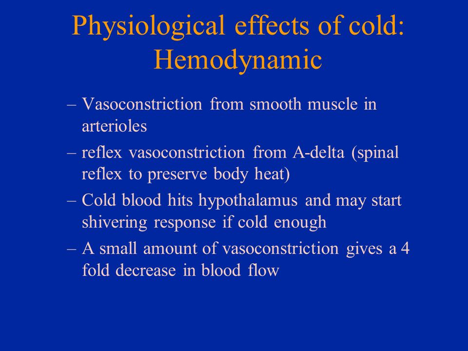 Physiological effects of cold: Hemodynamic –Vasoconstriction from smooth muscle in arterioles –reflex vasoconstriction from A-delta (spinal reflex to
