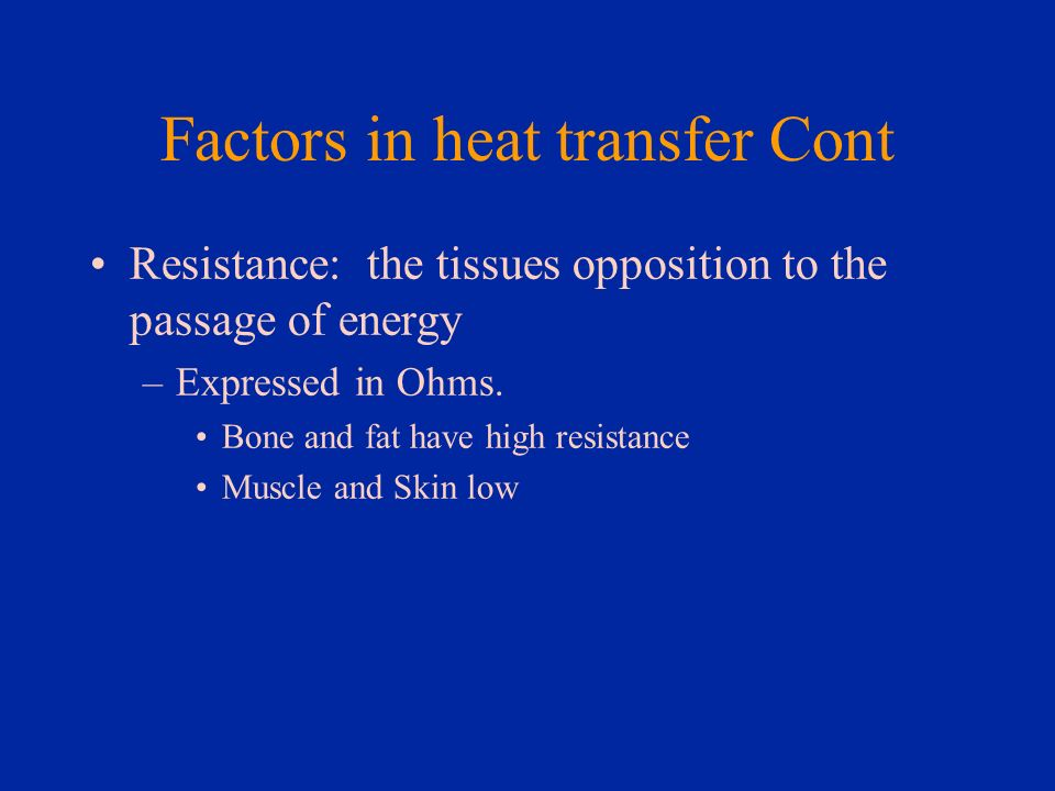 Factors in heat transfer Cont Resistance: the tissues opposition to the passage of energy –Expressed in Ohms. Bone and fat have high resistance Muscle