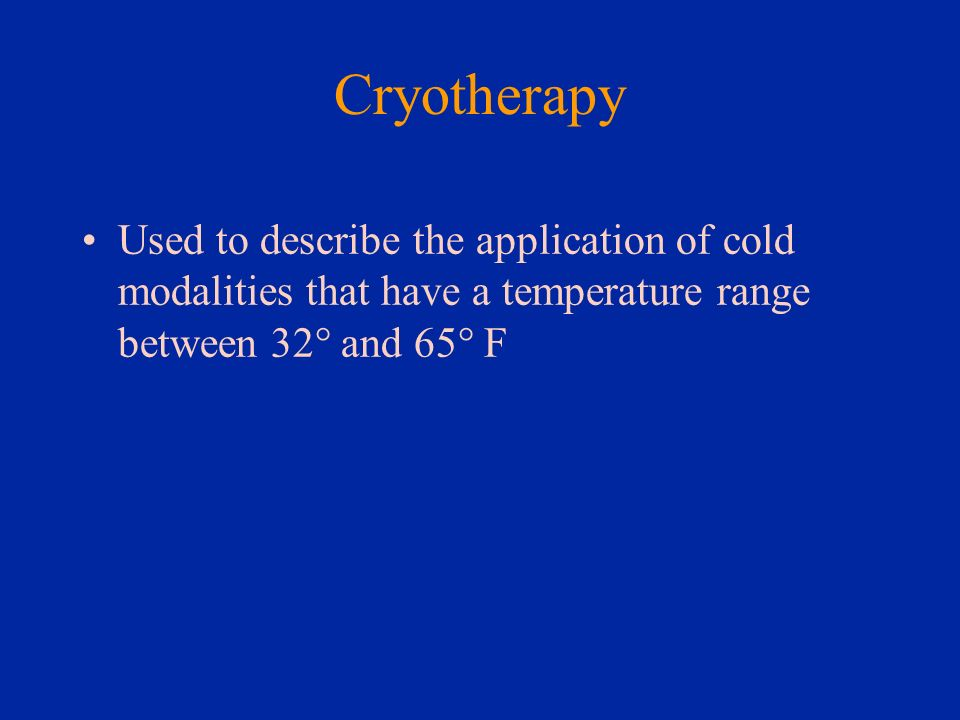 Cryotherapy Used to describe the application of cold modalities that have a temperature range between 32° and 65° F
