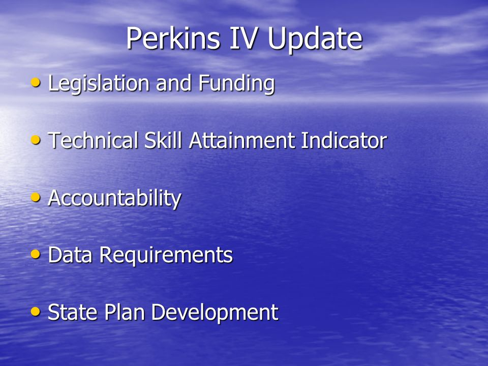 Perkins IV Update Legislation and Funding Legislation and Funding Technical Skill Attainment Indicator Technical Skill Attainment Indicator Accountability Accountability Data Requirements Data Requirements State Plan Development State Plan Development
