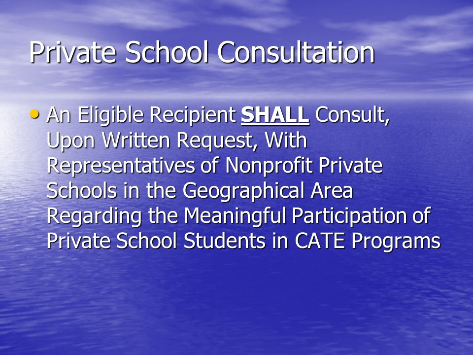 Private School Consultation An Eligible Recipient SHALL Consult, Upon Written Request, With Representatives of Nonprofit Private Schools in the Geographical Area Regarding the Meaningful Participation of Private School Students in CATE Programs An Eligible Recipient SHALL Consult, Upon Written Request, With Representatives of Nonprofit Private Schools in the Geographical Area Regarding the Meaningful Participation of Private School Students in CATE Programs
