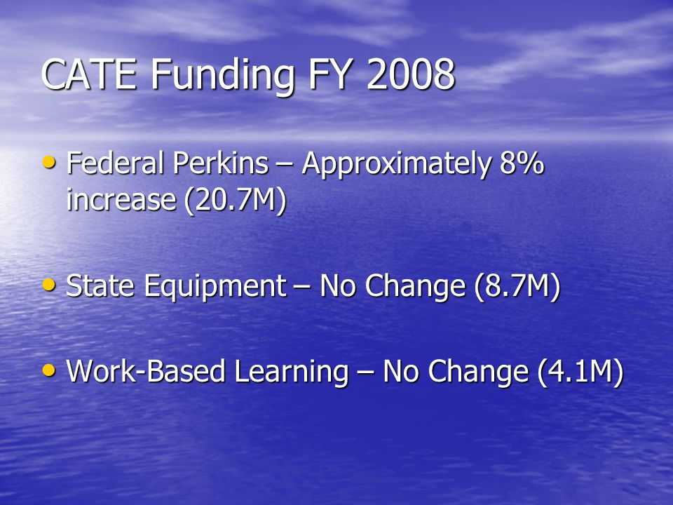 CATE Funding FY 2008 Federal Perkins – Approximately 8% increase (20.7M) Federal Perkins – Approximately 8% increase (20.7M) State Equipment – No Change (8.7M) State Equipment – No Change (8.7M) Work-Based Learning – No Change (4.1M) Work-Based Learning – No Change (4.1M)