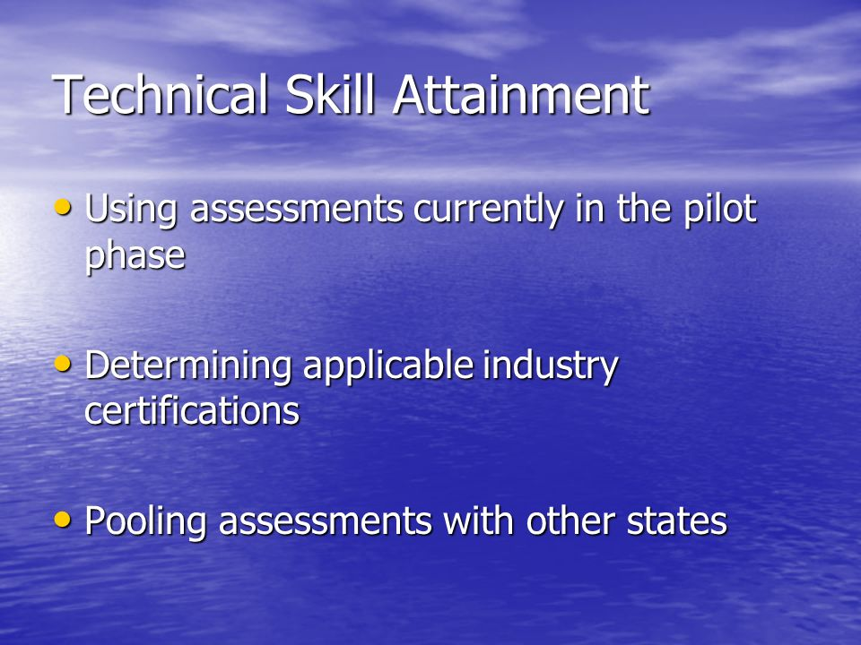 Technical Skill Attainment Using assessments currently in the pilot phase Using assessments currently in the pilot phase Determining applicable industry certifications Determining applicable industry certifications Pooling assessments with other states Pooling assessments with other states