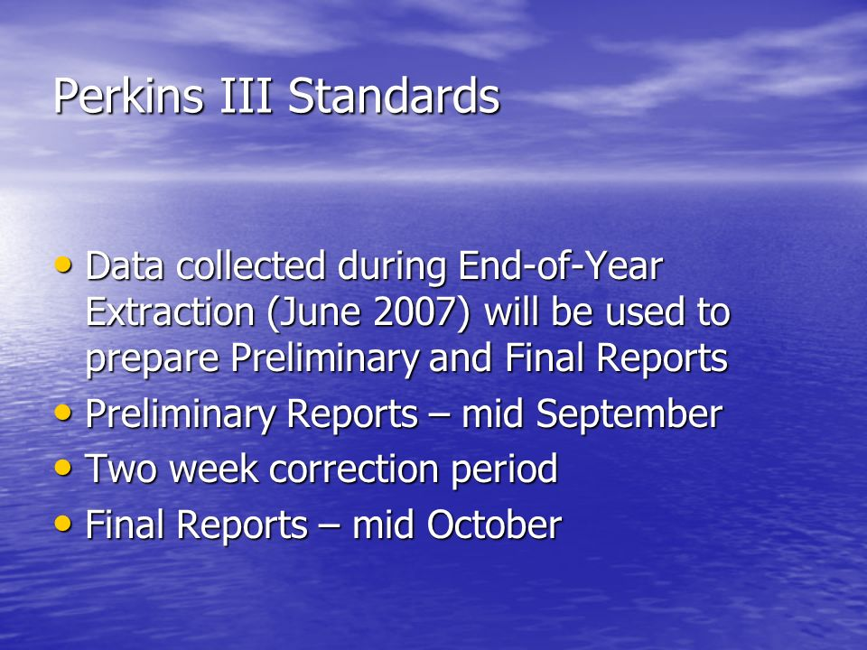 Perkins III Standards Data collected during End-of-Year Extraction (June 2007) will be used to prepare Preliminary and Final Reports Data collected during End-of-Year Extraction (June 2007) will be used to prepare Preliminary and Final Reports Preliminary Reports – mid September Preliminary Reports – mid September Two week correction period Two week correction period Final Reports – mid October Final Reports – mid October