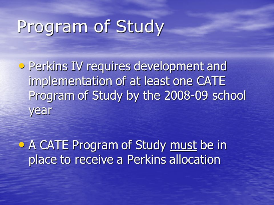 Program of Study Perkins IV requires development and implementation of at least one CATE Program of Study by the 2008-09 school year Perkins IV requir