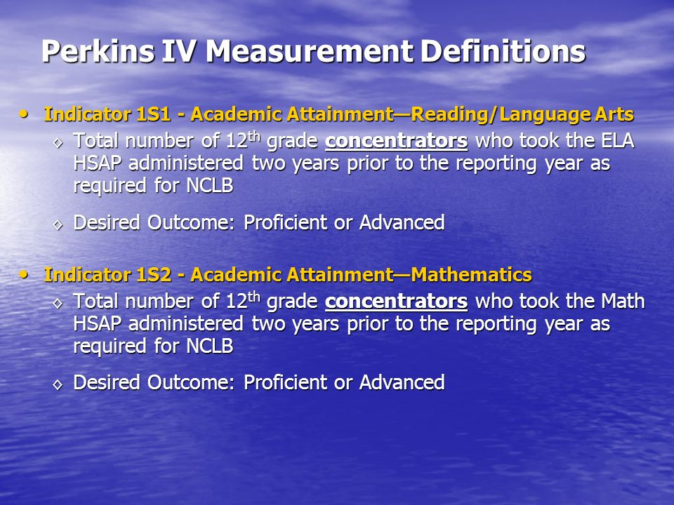 Perkins IV Measurement Definitions Indicator 1S1 - Academic AttainmentReading/Language Arts Indicator 1S1 - Academic AttainmentReading/Language Arts Total number of 12 th grade concentrators who took the ELA HSAP administered two years prior to the reporting year as required for NCLB Total number of 12 th grade concentrators who took the ELA HSAP administered two years prior to the reporting year as required for NCLB Desired Outcome: Proficient or Advanced Desired Outcome: Proficient or Advanced Indicator 1S2 - Academic AttainmentMathematics Indicator 1S2 - Academic AttainmentMathematics Total number of 12 th grade concentrators who took the Math HSAP administered two years prior to the reporting year as required for NCLB Total number of 12 th grade concentrators who took the Math HSAP administered two years prior to the reporting year as required for NCLB Desired Outcome: Proficient or Advanced Desired Outcome: Proficient or Advanced