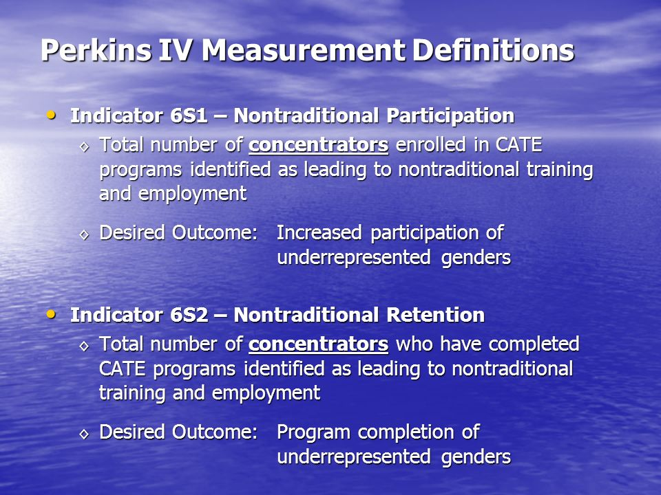 Perkins IV Measurement Definitions Indicator 6S1 – Nontraditional Participation Indicator 6S1 – Nontraditional Participation Total number of concentrators enrolled in CATE programs identified as leading to nontraditional training and employment Total number of concentrators enrolled in CATE programs identified as leading to nontraditional training and employment Desired Outcome: Increased participation of underrepresented genders Desired Outcome: Increased participation of underrepresented genders Indicator 6S2 – Nontraditional Retention Indicator 6S2 – Nontraditional Retention Total number of concentrators who have completed CATE programs identified as leading to nontraditional training and employment Total number of concentrators who have completed CATE programs identified as leading to nontraditional training and employment Desired Outcome: Program completion of underrepresented genders Desired Outcome: Program completion of underrepresented genders