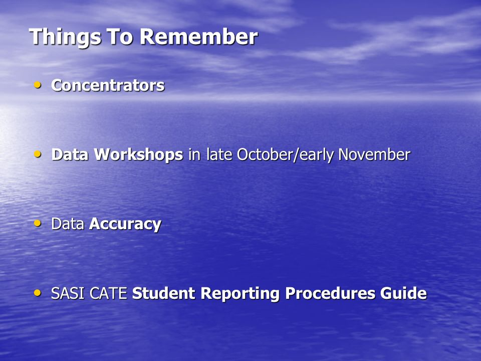 Things To Remember Concentrators Concentrators Data Workshops in late October/early November Data Workshops in late October/early November Data Accuracy Data Accuracy SASI CATE Student Reporting Procedures Guide SASI CATE Student Reporting Procedures Guide