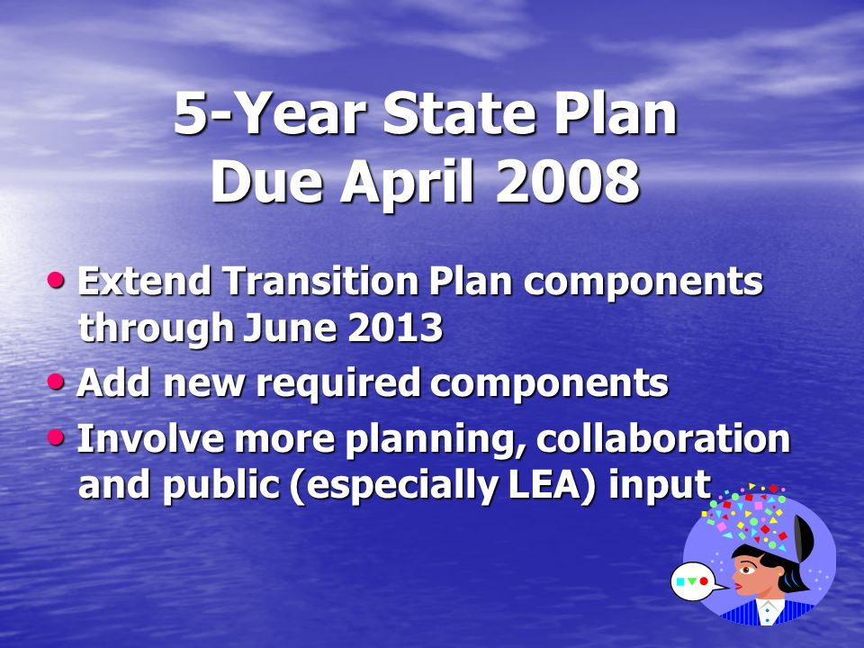 5-Year State Plan Due April 2008 Extend Transition Plan components through June 2013 Extend Transition Plan components through June 2013 Add new required components Add new required components Involve more planning, collaboration and public (especially LEA) input Involve more planning, collaboration and public (especially LEA) input