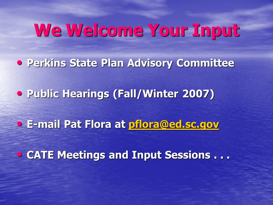 We Welcome Your Input Perkins State Plan Advisory Committee Perkins State Plan Advisory Committee Public Hearings (Fall/Winter 2007) Public Hearings (Fall/Winter 2007) E-mail Pat Flora at pflora@ed.sc.gov E-mail Pat Flora at pflora@ed.sc.govpflora@ed.sc.gov CATE Meetings and Input Sessions...