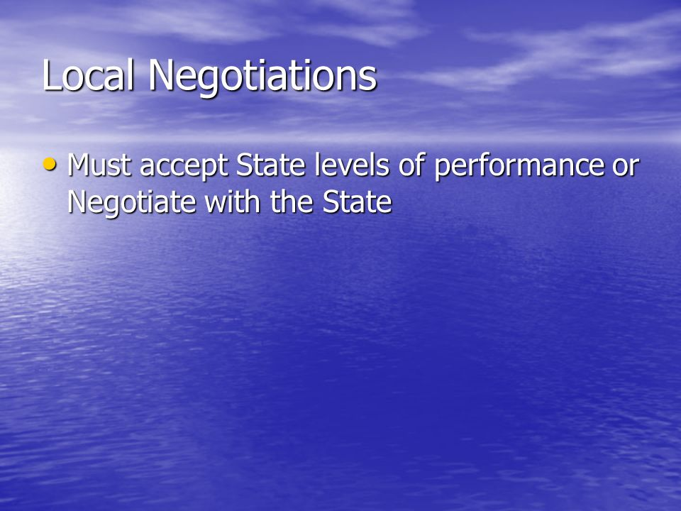 Local Negotiations Must accept State levels of performance or Negotiate with the State Must accept State levels of performance or Negotiate with the State