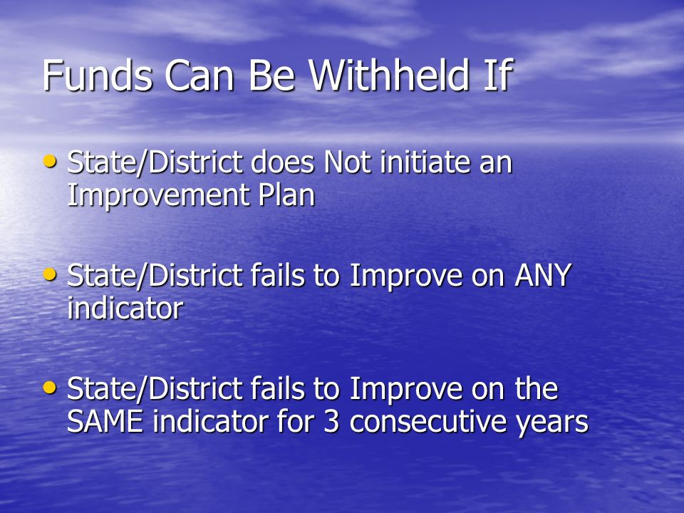 Funds Can Be Withheld If State/District does Not initiate an Improvement Plan State/District does Not initiate an Improvement Plan State/District fails to Improve on ANY indicator State/District fails to Improve on ANY indicator State/District fails to Improve on the SAME indicator for 3 consecutive years State/District fails to Improve on the SAME indicator for 3 consecutive years