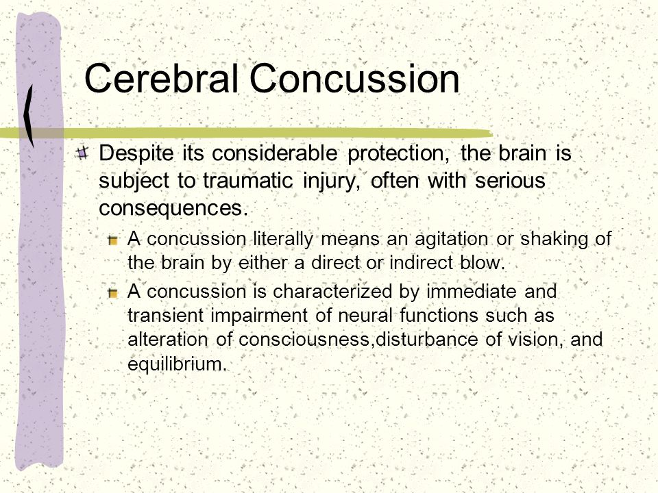 Cerebral Concussion Despite its considerable protection, the brain is subject to traumatic injury, often with serious consequences. A concussion liter