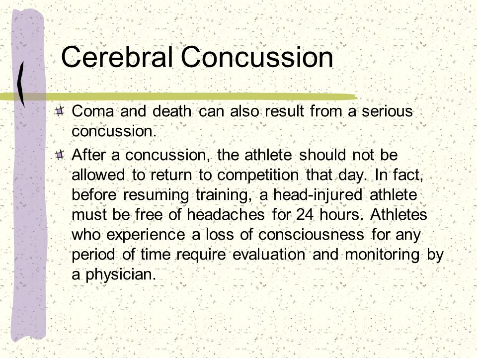 Cerebral Concussion Coma and death can also result from a serious concussion. After a concussion, the athlete should not be allowed to return to compe