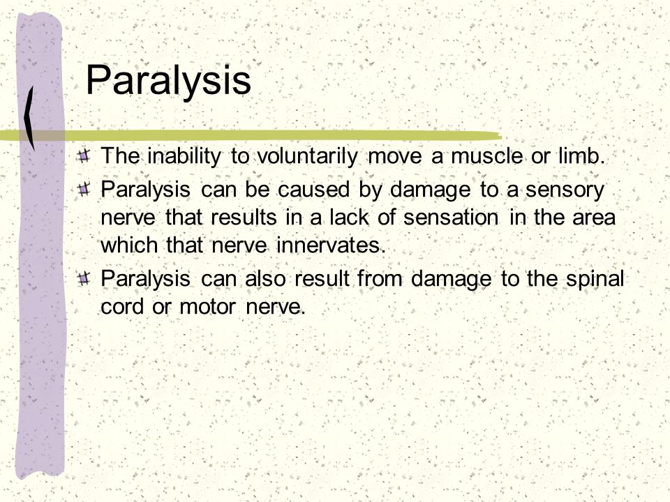 Paralysis The inability to voluntarily move a muscle or limb. Paralysis can be caused by damage to a sensory nerve that results in a lack of sensation