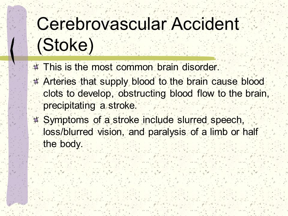 Cerebrovascular Accident (Stoke) This is the most common brain disorder. Arteries that supply blood to the brain cause blood clots to develop, obstruc