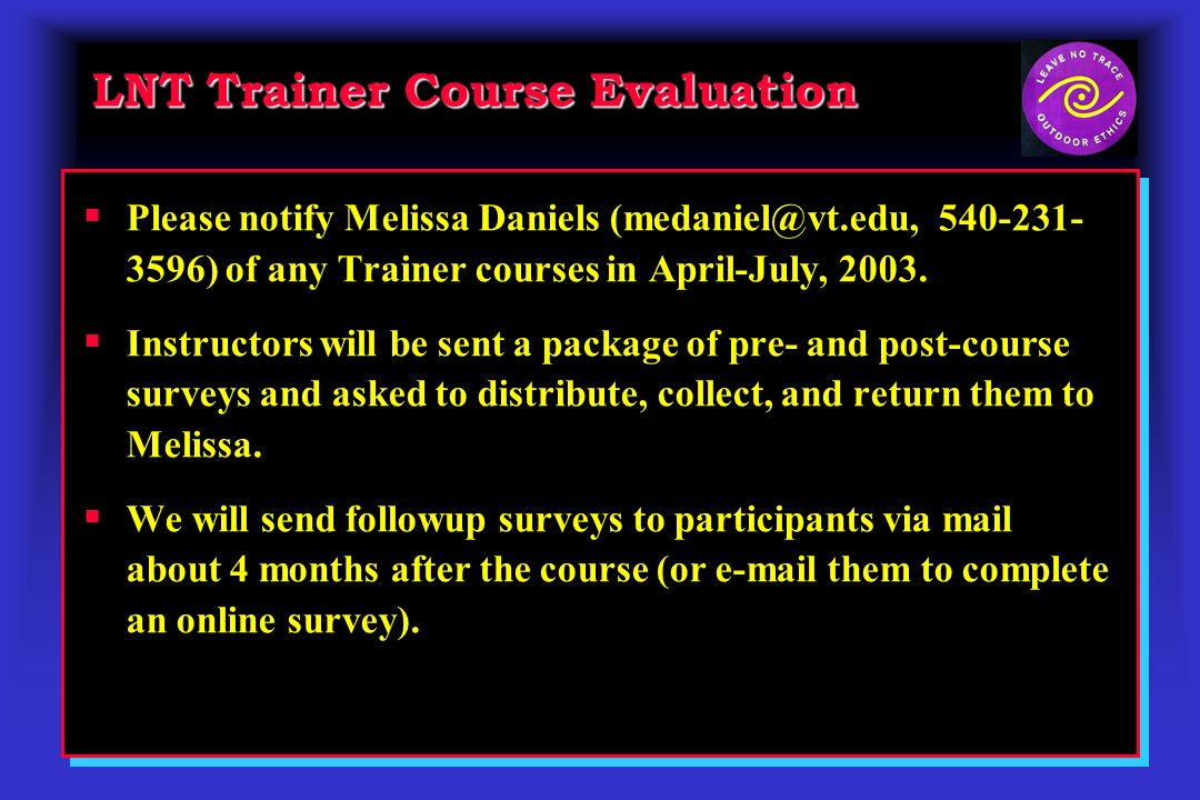 LNT Trainer Course Evaluation Please notify Melissa Daniels (medaniel@vt.edu, 540-231- 3596) of any Trainer courses in April-July, 2003.