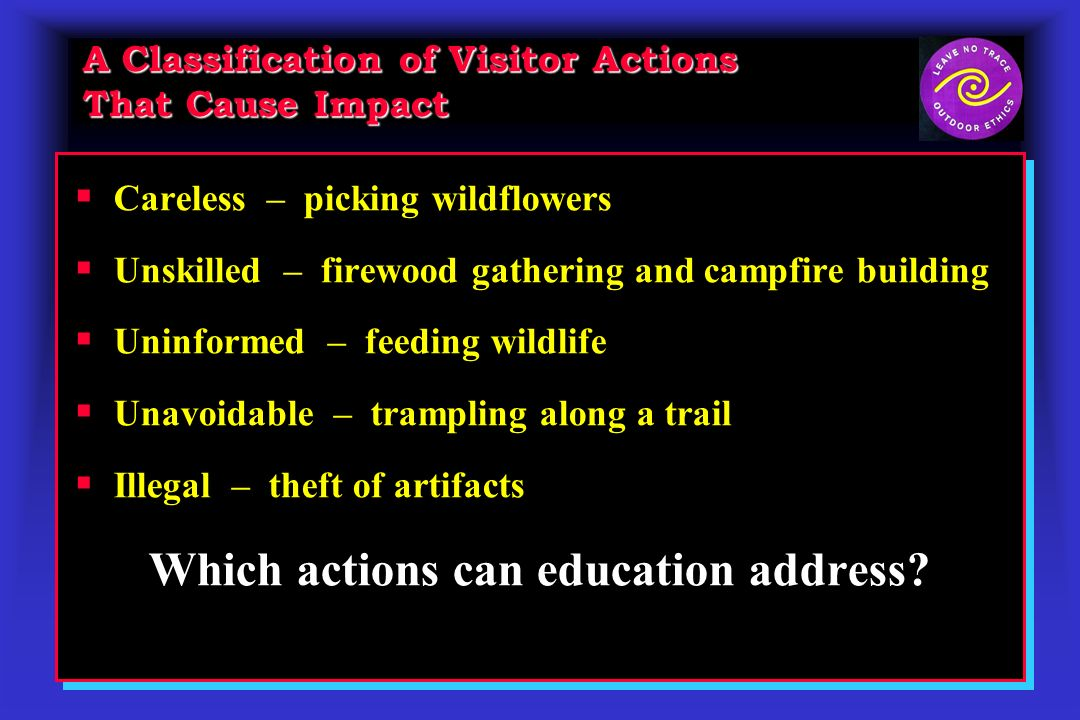 A Classification of Visitor Actions That Cause Impact Careless – picking wildflowers Unskilled – firewood gathering and campfire building Uninformed –