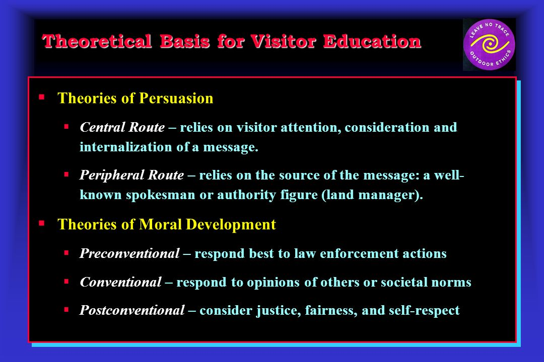 Theoretical Basis for Visitor Education Theories of Persuasion Central Route – relies on visitor attention, consideration and internalization of a mes