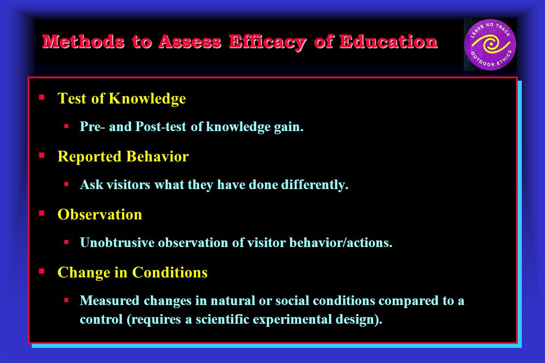 Methods to Assess Efficacy of Education Test of Knowledge Pre- and Post-test of knowledge gain. Reported Behavior Ask visitors what they have done dif