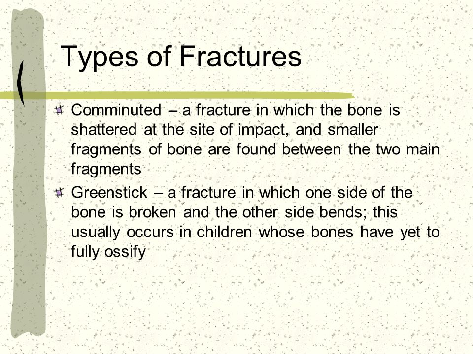 Types of Fractures Comminuted – a fracture in which the bone is shattered at the site of impact, and smaller fragments of bone are found between the two main fragments Greenstick – a fracture in which one side of the bone is broken and the other side bends; this usually occurs in children whose bones have yet to fully ossify