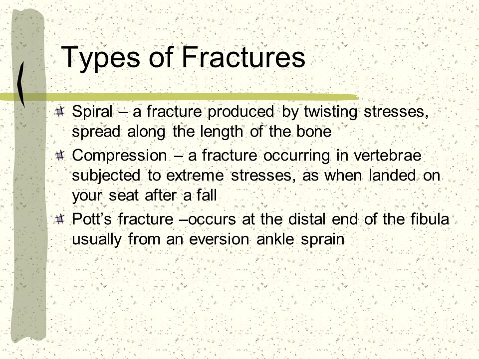 Types of Fractures Spiral – a fracture produced by twisting stresses, spread along the length of the bone Compression – a fracture occurring in vertebrae subjected to extreme stresses, as when landed on your seat after a fall Potts fracture –occurs at the distal end of the fibula usually from an eversion ankle sprain