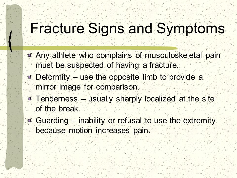 Fracture Signs and Symptoms Any athlete who complains of musculoskeletal pain must be suspected of having a fracture.