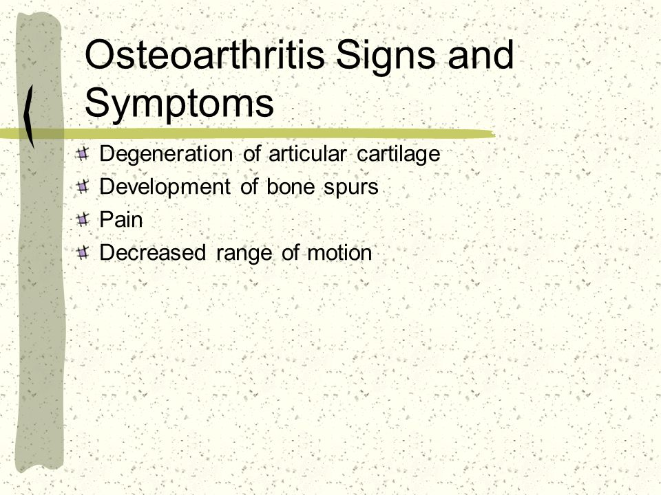 Osteoarthritis Signs and Symptoms Degeneration of articular cartilage Development of bone spurs Pain Decreased range of motion