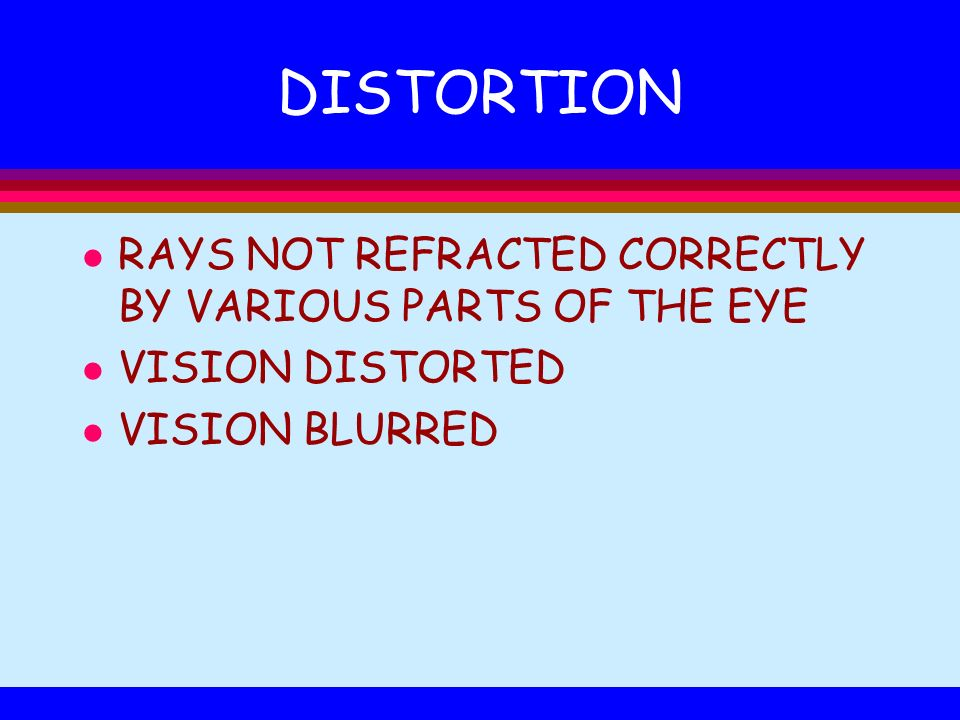 DISTORTION l RAYS NOT REFRACTED CORRECTLY BY VARIOUS PARTS OF THE EYE l VISION DISTORTED l VISION BLURRED