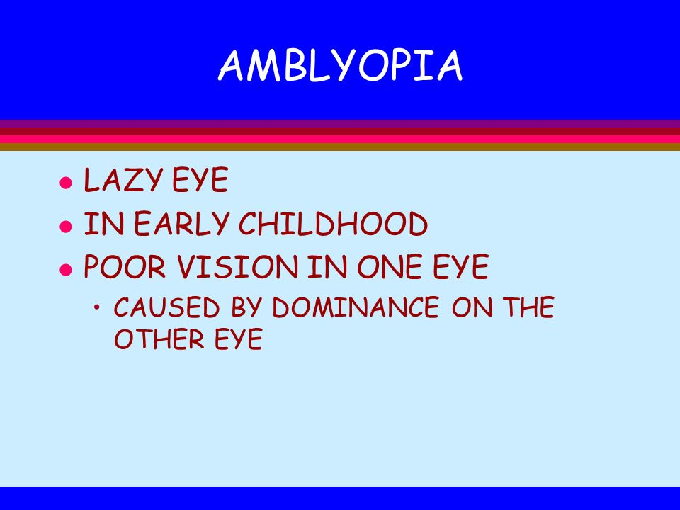 AMBLYOPIA l LAZY EYE l IN EARLY CHILDHOOD l POOR VISION IN ONE EYE CAUSED BY DOMINANCE ON THE OTHER EYE