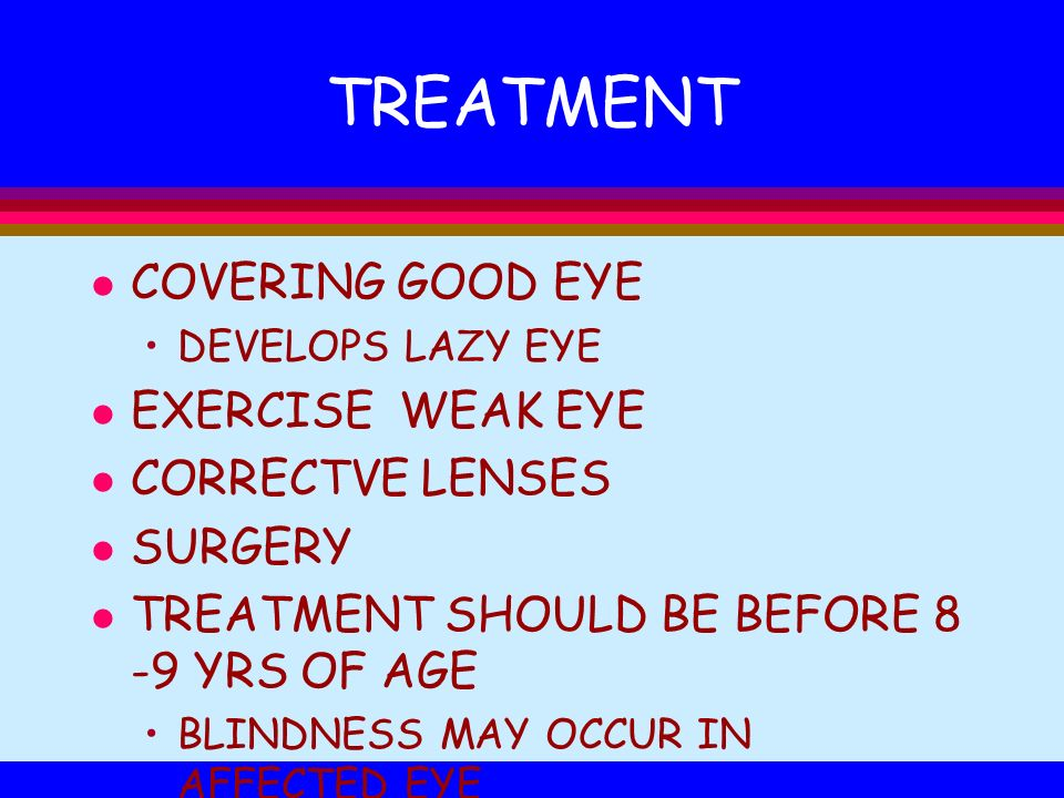 TREATMENT l COVERING GOOD EYE DEVELOPS LAZY EYE l EXERCISE WEAK EYE l CORRECTVE LENSES l SURGERY l TREATMENT SHOULD BE BEFORE 8 -9 YRS OF AGE BLINDNES