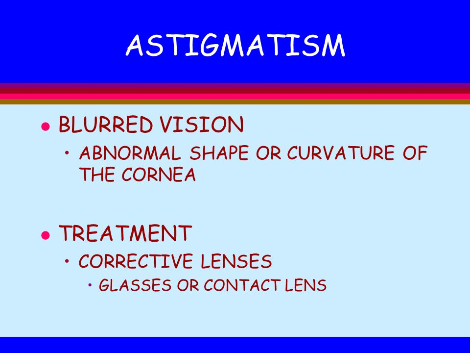 ASTIGMATISM l BLURRED VISION ABNORMAL SHAPE OR CURVATURE OF THE CORNEA l TREATMENT CORRECTIVE LENSES GLASSES OR CONTACT LENS