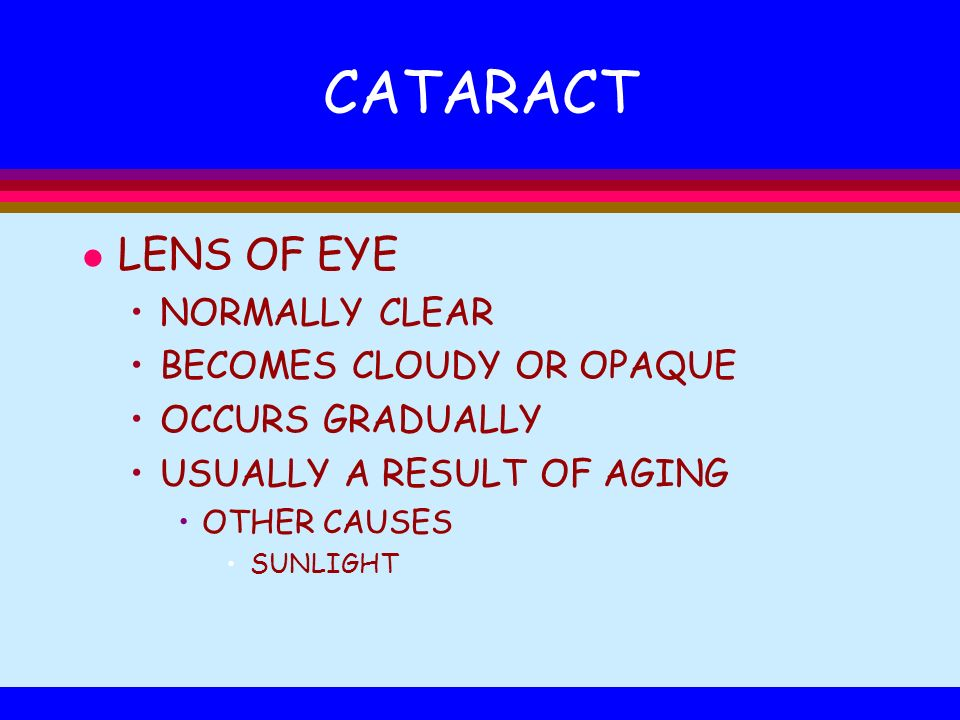 CATARACT l LENS OF EYE NORMALLY CLEAR BECOMES CLOUDY OR OPAQUE OCCURS GRADUALLY USUALLY A RESULT OF AGING OTHER CAUSES SUNLIGHT