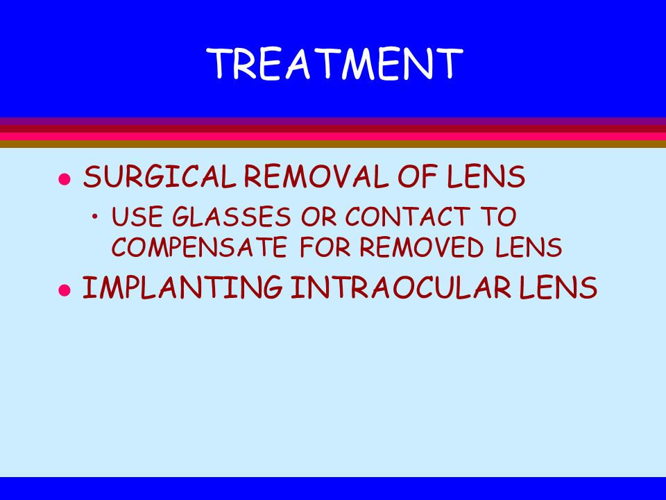 TREATMENT l SURGICAL REMOVAL OF LENS USE GLASSES OR CONTACT TO COMPENSATE FOR REMOVED LENS l IMPLANTING INTRAOCULAR LENS