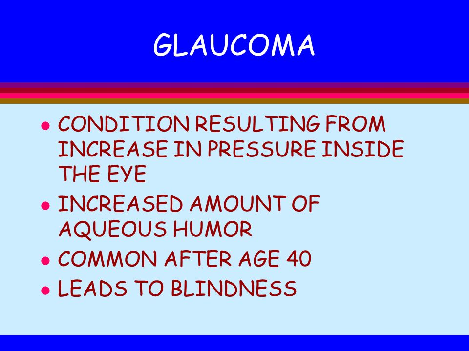 GLAUCOMA l CONDITION RESULTING FROM INCREASE IN PRESSURE INSIDE THE EYE l INCREASED AMOUNT OF AQUEOUS HUMOR l COMMON AFTER AGE 40 l LEADS TO BLINDNESS