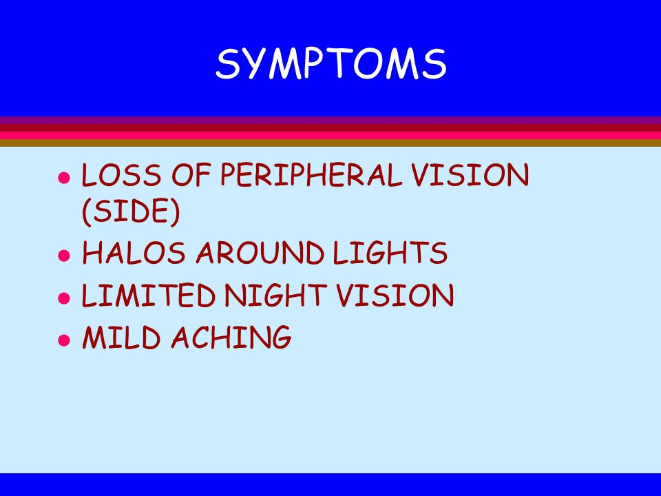 SYMPTOMS l LOSS OF PERIPHERAL VISION (SIDE) l HALOS AROUND LIGHTS l LIMITED NIGHT VISION l MILD ACHING