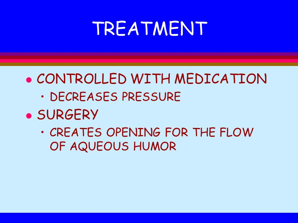 TREATMENT l CONTROLLED WITH MEDICATION DECREASES PRESSURE l SURGERY CREATES OPENING FOR THE FLOW OF AQUEOUS HUMOR