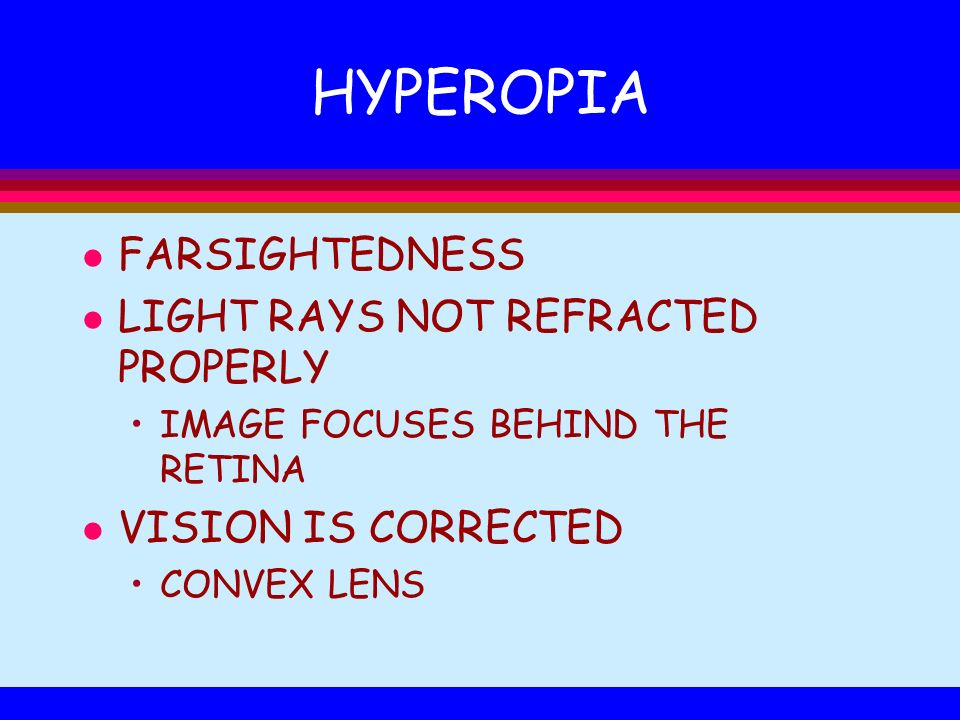HYPEROPIA l FARSIGHTEDNESS l LIGHT RAYS NOT REFRACTED PROPERLY IMAGE FOCUSES BEHIND THE RETINA l VISION IS CORRECTED CONVEX LENS
