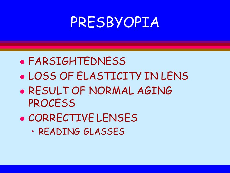 PRESBYOPIA l FARSIGHTEDNESS l LOSS OF ELASTICITY IN LENS l RESULT OF NORMAL AGING PROCESS l CORRECTIVE LENSES READING GLASSES
