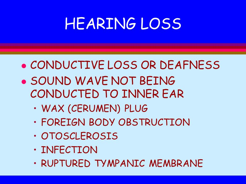 HEARING LOSS l CONDUCTIVE LOSS OR DEAFNESS l SOUND WAVE NOT BEING CONDUCTED TO INNER EAR WAX (CERUMEN) PLUG FOREIGN BODY OBSTRUCTION OTOSCLEROSIS INFE