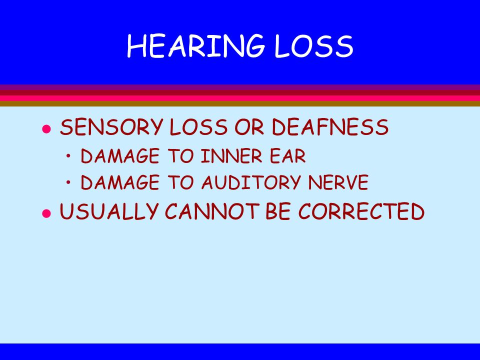 HEARING LOSS l SENSORY LOSS OR DEAFNESS DAMAGE TO INNER EAR DAMAGE TO AUDITORY NERVE l USUALLY CANNOT BE CORRECTED