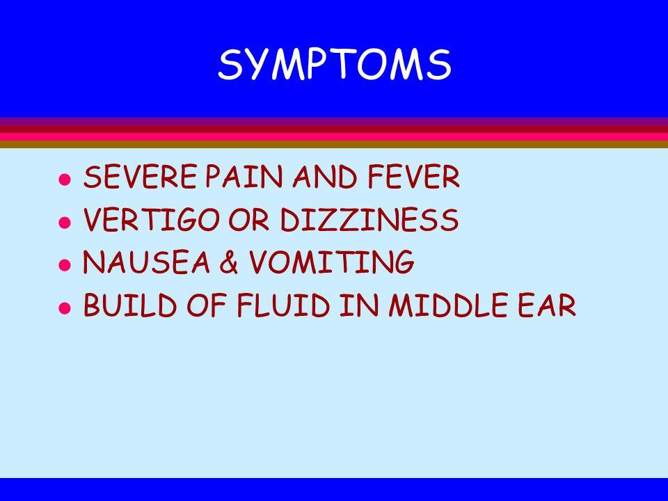 SYMPTOMS l SEVERE PAIN AND FEVER l VERTIGO OR DIZZINESS l NAUSEA & VOMITING l BUILD OF FLUID IN MIDDLE EAR