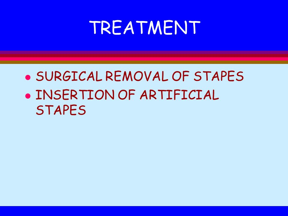 TREATMENT l SURGICAL REMOVAL OF STAPES l INSERTION OF ARTIFICIAL STAPES
