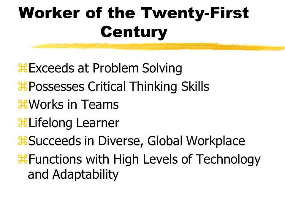 Worker of the Twenty-First Century zExceeds at Problem Solving zPossesses Critical Thinking Skills zWorks in Teams zLifelong Learner zSucceeds in Diverse, Global Workplace zFunctions with High Levels of Technology and Adaptability