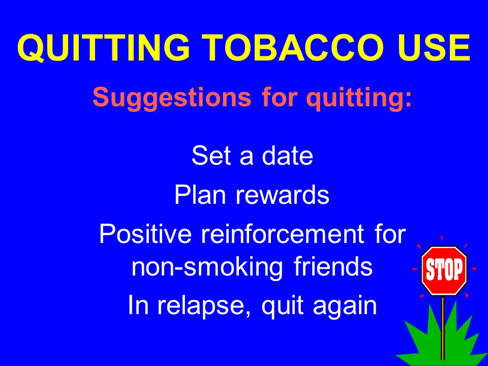 QUITTING TOBACCO USE Suggestions for quitting: Set a date Plan rewards Positive reinforcement for non-smoking friends In relapse, quit again