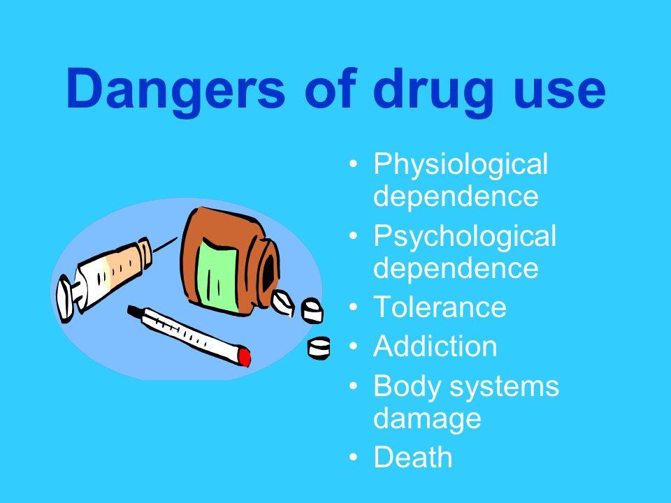 Dangers of drug use Physiological dependence Psychological dependence Tolerance Addiction Body systems damage Death